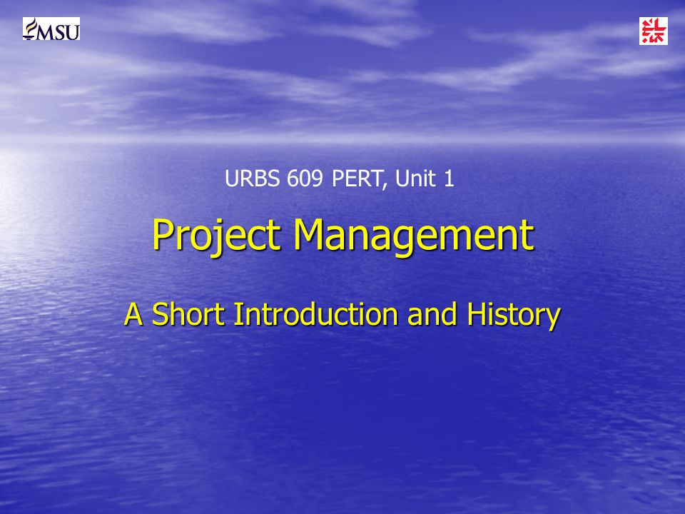 Project Management A Short Introduction and History URBS 609 PERT, Unit 1