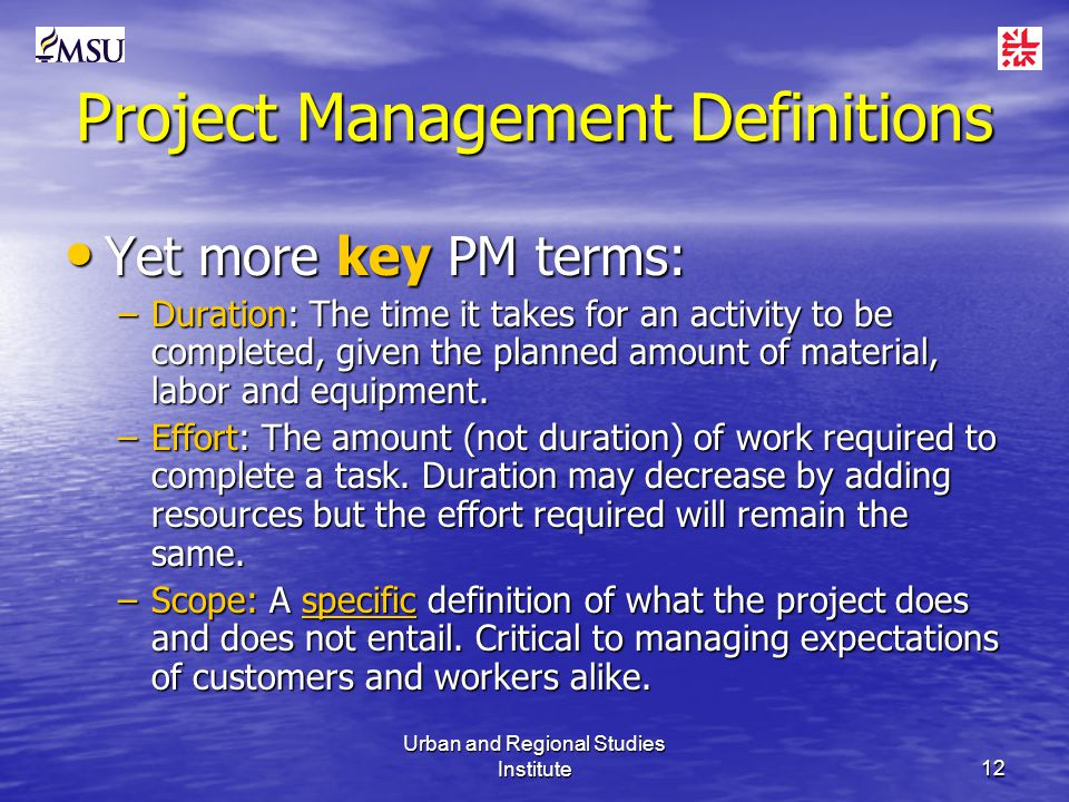 Urban and Regional Studies Institute12 Project Management Definitions Yet more key PM terms: Yet more key PM terms: –Duration: The time it takes for an activity to be completed, given the planned amount of material, labor and equipment.
