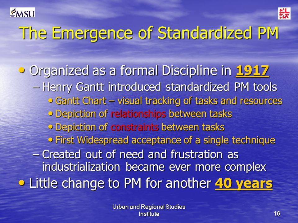 Urban and Regional Studies Institute16 The Emergence of Standardized PM Organized as a formal Discipline in 1917 Organized as a formal Discipline in 1917 –Henry Gantt introduced standardized PM tools Gantt Chart – visual tracking of tasks and resources Gantt Chart – visual tracking of tasks and resources Depiction of relationships between tasks Depiction of relationships between tasks Depiction of constraints between tasks Depiction of constraints between tasks First Widespread acceptance of a single technique First Widespread acceptance of a single technique –Created out of need and frustration as industrialization became ever more complex Little change to PM for another 40 years Little change to PM for another 40 years