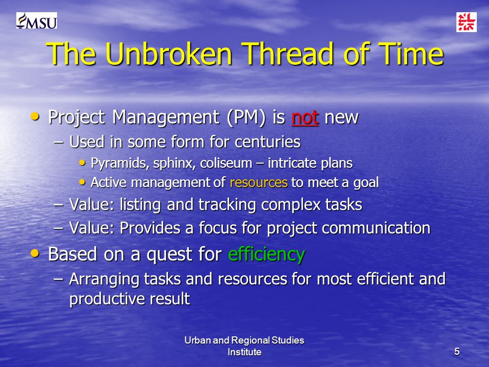 Urban and Regional Studies Institute5 The Unbroken Thread of Time Project Management (PM) is not new Project Management (PM) is not new –Used in some form for centuries Pyramids, sphinx, coliseum – intricate plans Pyramids, sphinx, coliseum – intricate plans Active management of resources to meet a goal Active management of resources to meet a goal –Value: listing and tracking complex tasks –Value: Provides a focus for project communication Based on a quest for efficiency Based on a quest for efficiency –Arranging tasks and resources for most efficient and productive result