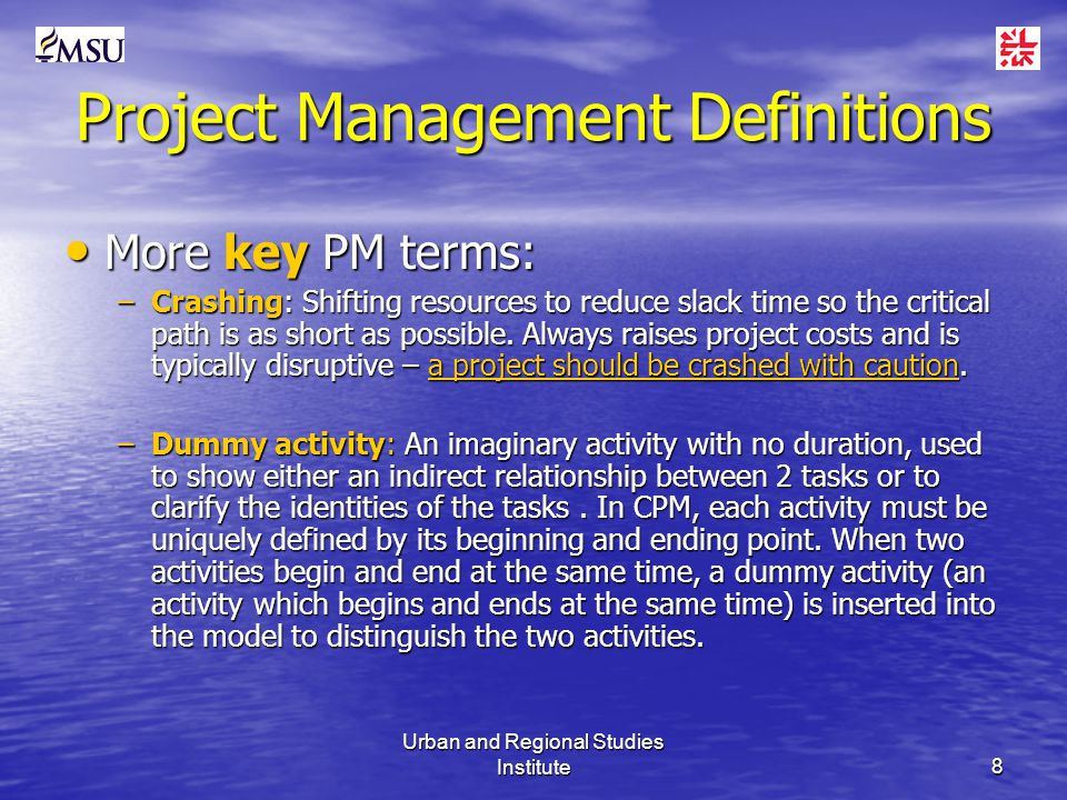 Urban and Regional Studies Institute8 Project Management Definitions More key PM terms: More key PM terms: –Crashing: Shifting resources to reduce slack time so the critical path is as short as possible.