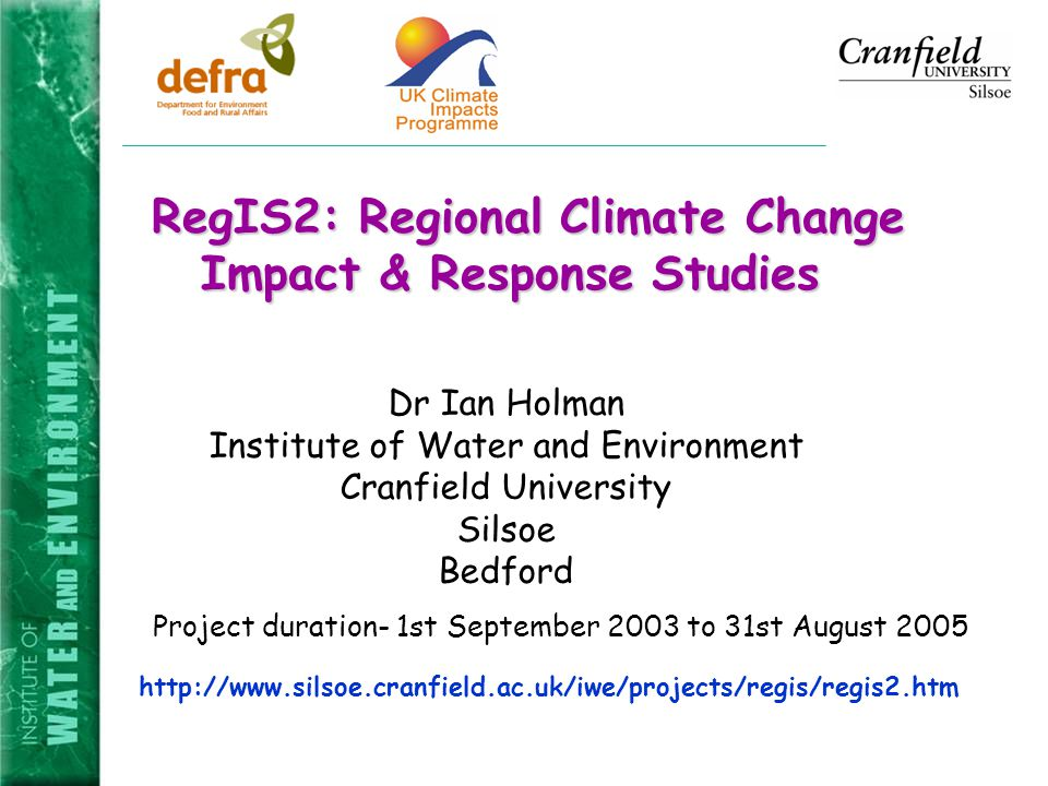 RegIS2: Regional Climate Change Impact & Response Studies RegIS2: Regional Climate Change Impact & Response Studies   Project duration- 1st September 2003 to 31st August 2005 Dr Ian Holman Institute of Water and Environment Cranfield University Silsoe Bedford