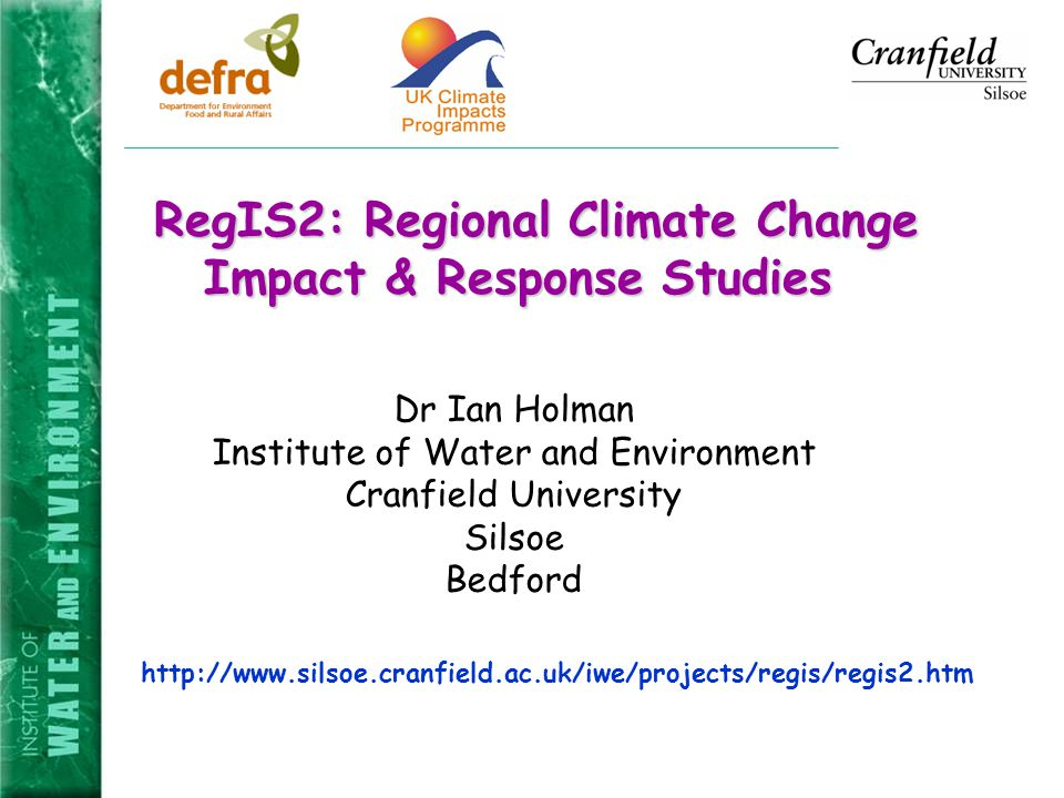 RegIS2: Regional Climate Change Impact & Response Studies RegIS2: Regional Climate Change Impact & Response Studies   Dr Ian Holman Institute of Water and Environment Cranfield University Silsoe Bedford
