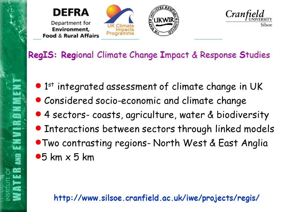 RegIS: Regional Climate Change Impact & Response Studies  1 st integrated assessment of climate change in UK  Considered socio-economic and climate change  4 sectors- coasts, agriculture, water & biodiversity  Interactions between sectors through linked models  Two contrasting regions- North West & East Anglia  5 km x 5 km