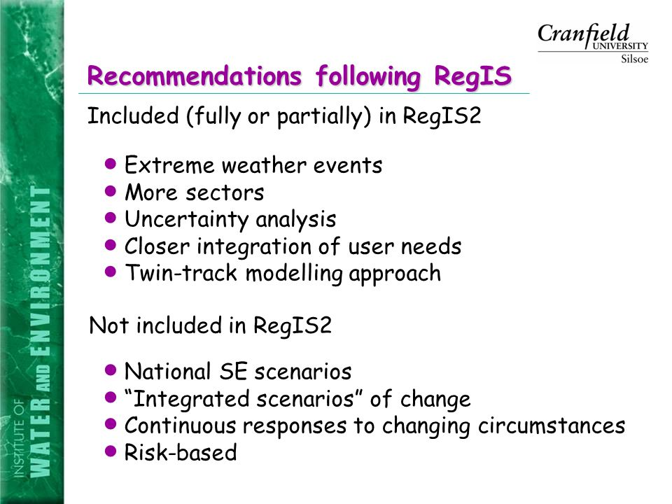 Recommendations following RegIS Included (fully or partially) in RegIS2 Not included in RegIS2  Extreme weather events  More sectors  Uncertainty analysis  Closer integration of user needs  Twin-track modelling approach  National SE scenarios  Integrated scenarios of change  Continuous responses to changing circumstances  Risk-based