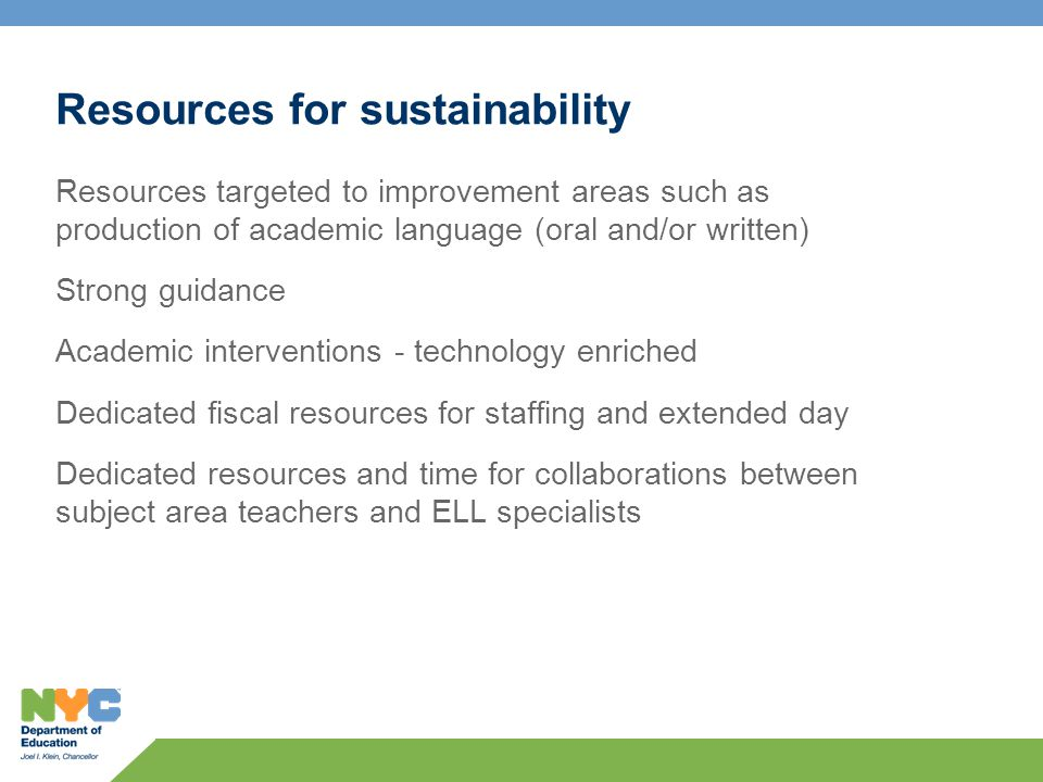 Resources for sustainability Resources targeted to improvement areas such as production of academic language (oral and/or written) Strong guidance Academic interventions - technology enriched Dedicated fiscal resources for staffing and extended day Dedicated resources and time for collaborations between subject area teachers and ELL specialists