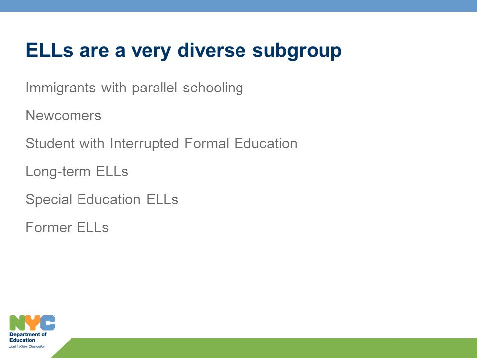 ELLs are a very diverse subgroup Immigrants with parallel schooling Newcomers Student with Interrupted Formal Education Long-term ELLs Special Education ELLs Former ELLs