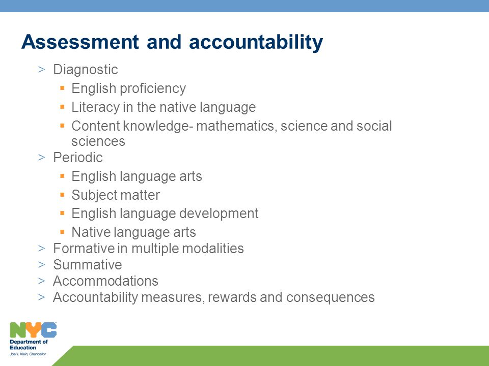 Assessment and accountability >Diagnostic  English proficiency  Literacy in the native language  Content knowledge- mathematics, science and social sciences >Periodic  English language arts  Subject matter  English language development  Native language arts >Formative in multiple modalities >Summative >Accommodations >Accountability measures, rewards and consequences
