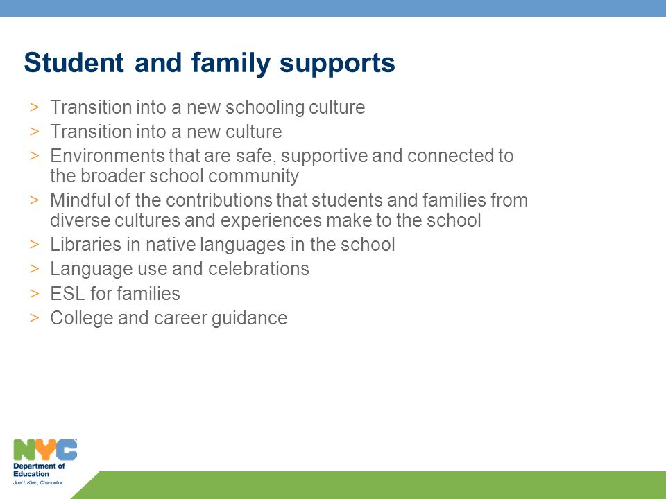 >Transition into a new schooling culture >Transition into a new culture >Environments that are safe, supportive and connected to the broader school community >Mindful of the contributions that students and families from diverse cultures and experiences make to the school >Libraries in native languages in the school >Language use and celebrations >ESL for families >College and career guidance Student and family supports