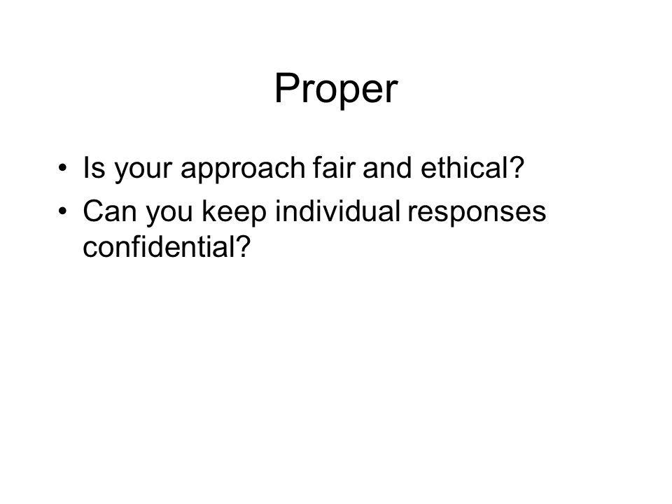 Proper Is your approach fair and ethical Can you keep individual responses confidential