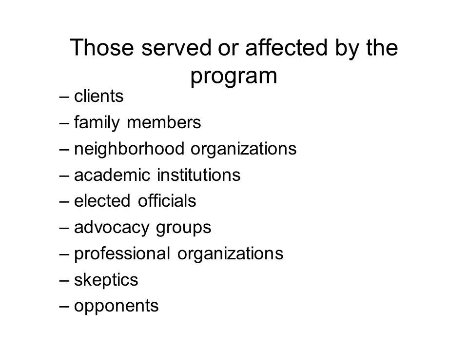 Those served or affected by the program –clients –family members –neighborhood organizations –academic institutions –elected officials –advocacy groups –professional organizations –skeptics –opponents