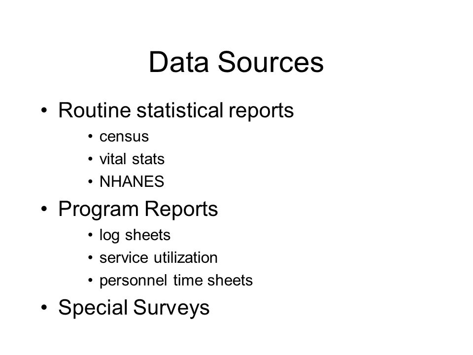 Data Sources Routine statistical reports census vital stats NHANES Program Reports log sheets service utilization personnel time sheets Special Surveys