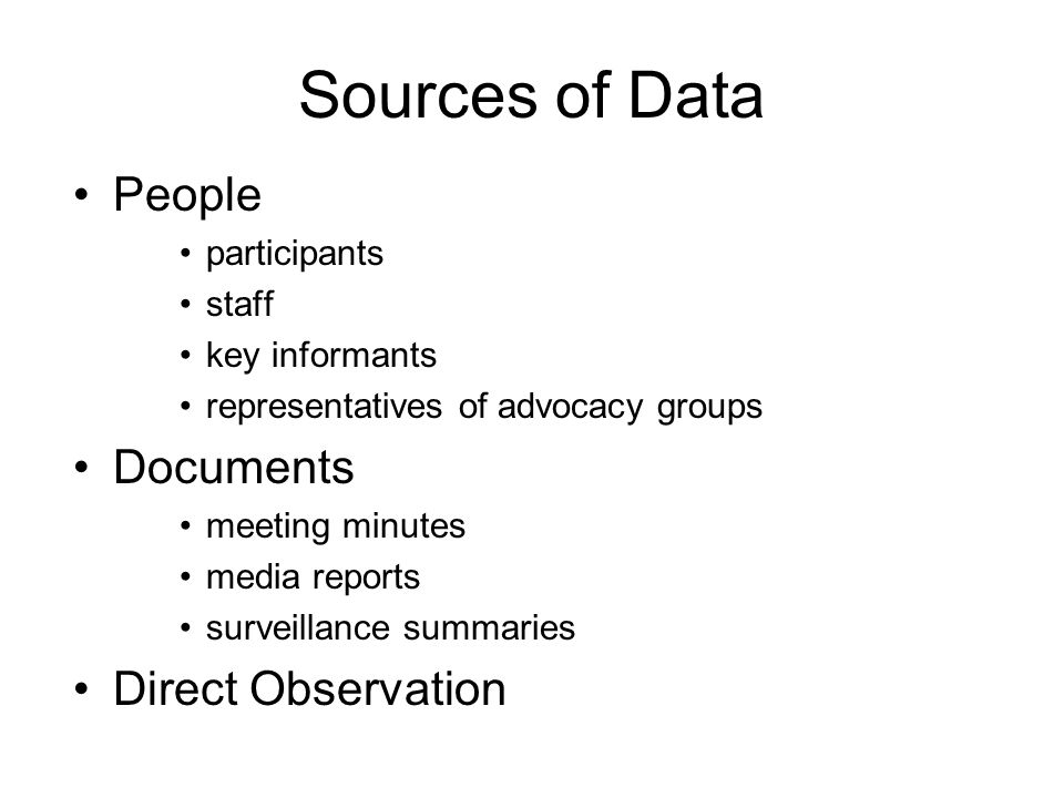 Sources of Data People participants staff key informants representatives of advocacy groups Documents meeting minutes media reports surveillance summaries Direct Observation