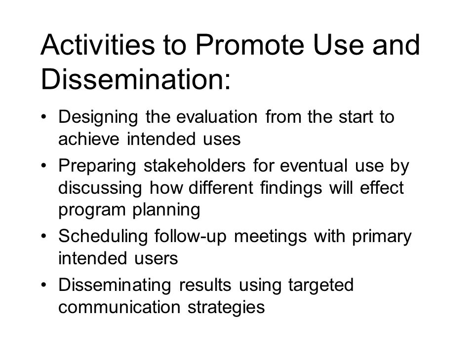 Activities to Promote Use and Dissemination: Designing the evaluation from the start to achieve intended uses Preparing stakeholders for eventual use by discussing how different findings will effect program planning Scheduling follow-up meetings with primary intended users Disseminating results using targeted communication strategies