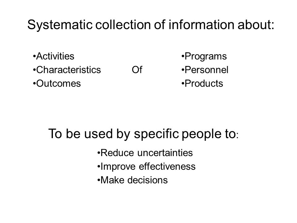Systematic collection of information about: Activities Characteristics Outcomes Programs Personnel Products Of To be used by specific people to : Reduce uncertainties Improve effectiveness Make decisions