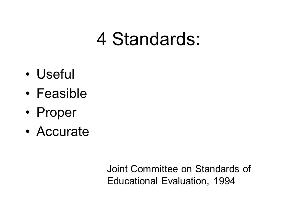 4 Standards: Useful Feasible Proper Accurate Joint Committee on Standards of Educational Evaluation, 1994