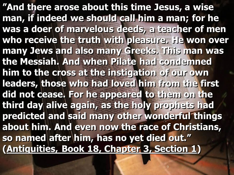 And there arose about this time Jesus, a wise man, if indeed we should call him a man; for he was a doer of marvelous deeds, a teacher of men who receive the truth with pleasure.