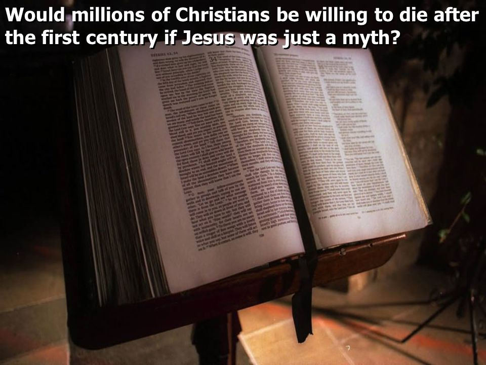 Would millions of Christians be willing to die after the first century if Jesus was just a myth