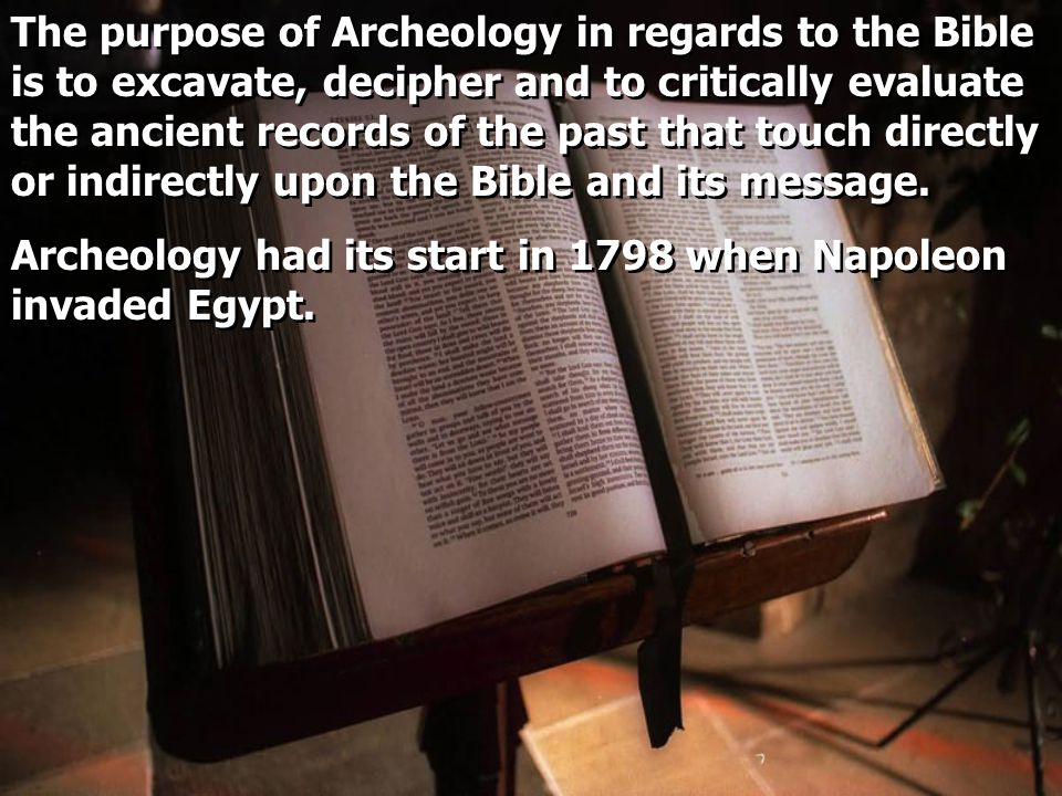 The purpose of Archeology in regards to the Bible is to excavate, decipher and to critically evaluate the ancient records of the past that touch directly or indirectly upon the Bible and its message.