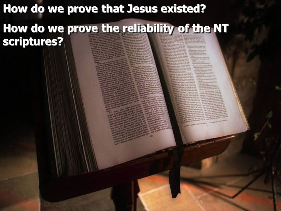 How do we prove that Jesus existed. How do we prove the reliability of the NT scriptures.