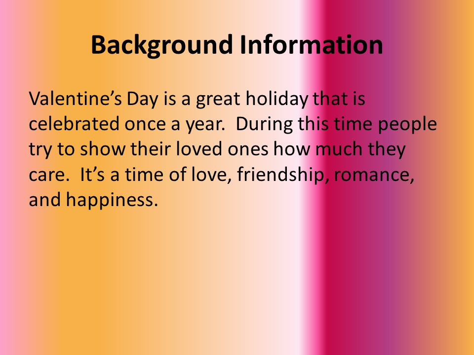 Background Information Valentine's Day is a great holiday that is celebrated once a year.