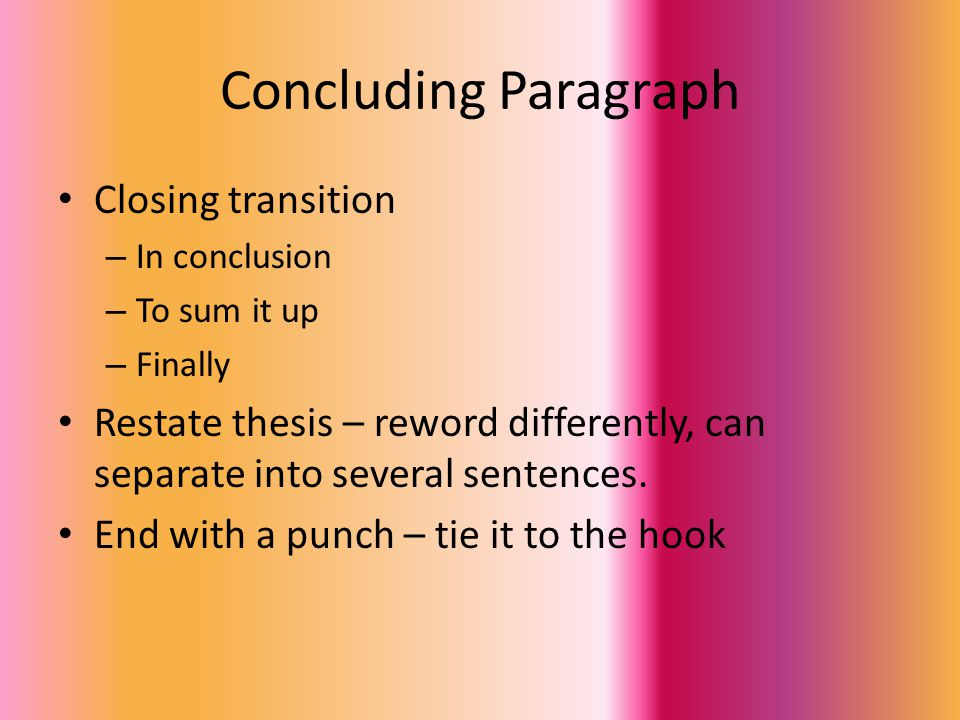 Concluding Paragraph Closing transition – In conclusion – To sum it up – Finally Restate thesis – reword differently, can separate into several sentences.