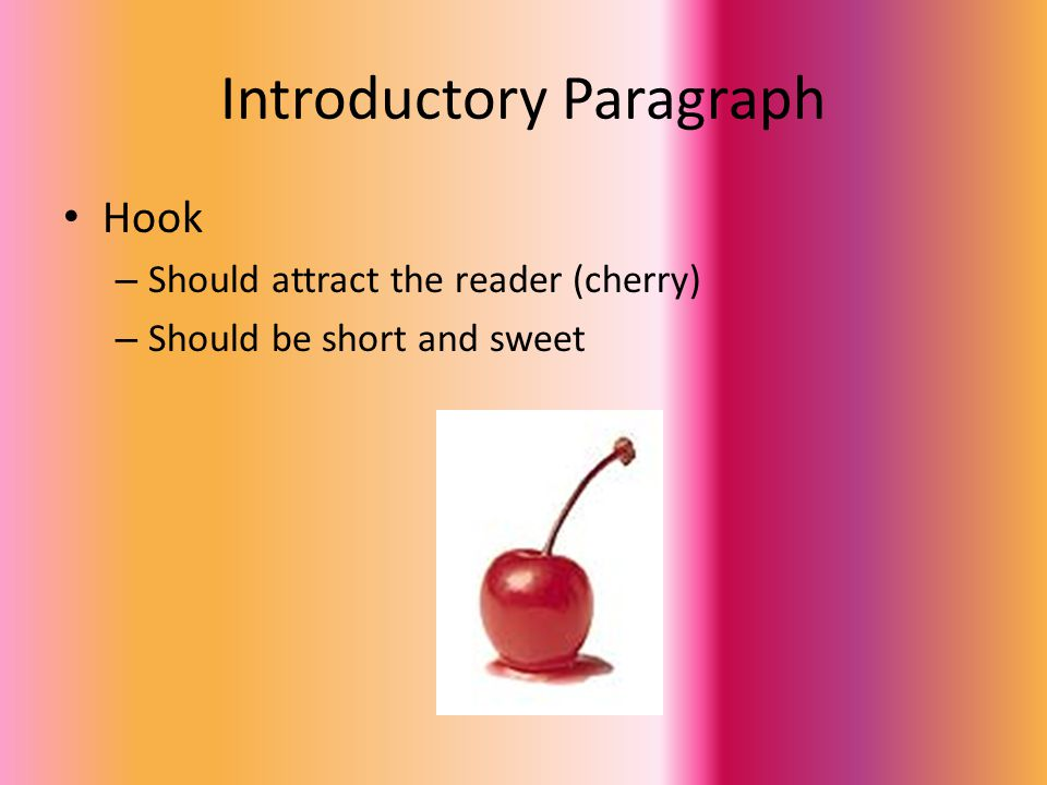 Introductory Paragraph Hook – Should attract the reader (cherry) – Should be short and sweet