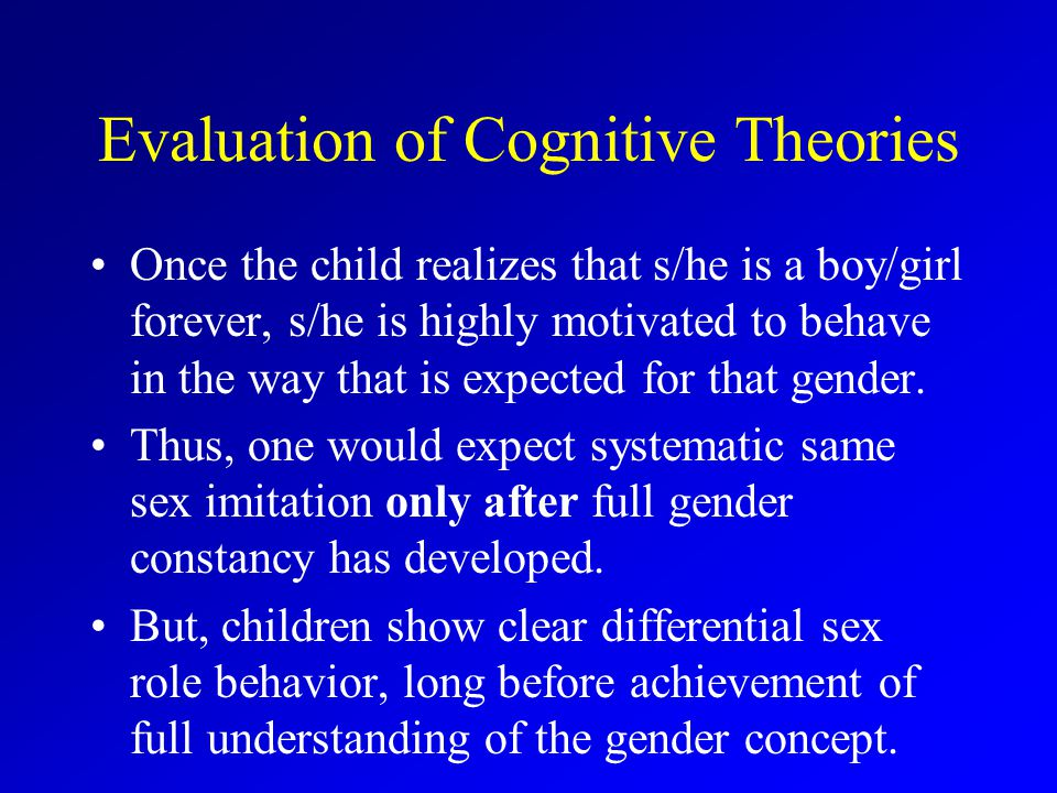 Evaluation of Cognitive Theories Once the child realizes that s/he is a boy/girl forever, s/he is highly motivated to behave in the way that is expected for that gender.