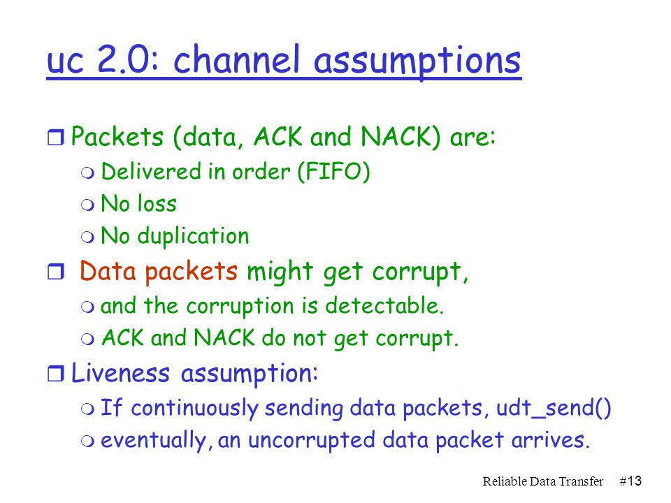 Reliable Data Transfer#12 Rdt2.0: channel with bit errors r underlying channel may flip bits in packet m use checksum to detect bit errors r the question: how to recover from errors: m acknowledgements (ACKs): receiver explicitly tells sender that pkt received OK m negative acknowledgements (NAKs): receiver explicitly tells sender that pkt had errors m sender retransmits pkt on receipt of NAK  new mechanisms in rdt2.0 (beyond rdt1.0 ): m error detection m receiver feedback: control msgs (ACK,NAK) rcvr->sender