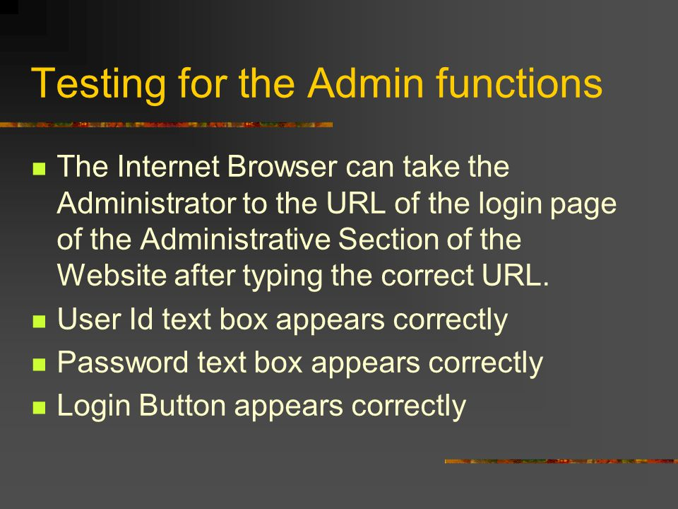 Testing for the Admin functions The Internet Browser can take the Administrator to the URL of the login page of the Administrative Section of the Website after typing the correct URL.