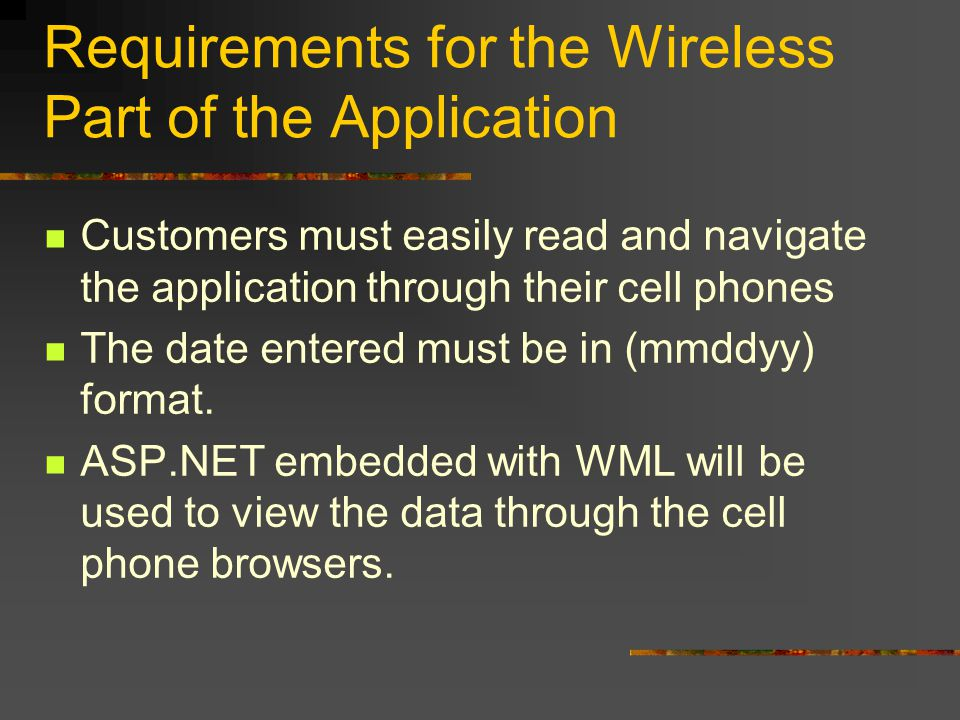 Requirements for the Wireless Part of the Application Customers must easily read and navigate the application through their cell phones The date entered must be in (mmddyy) format.