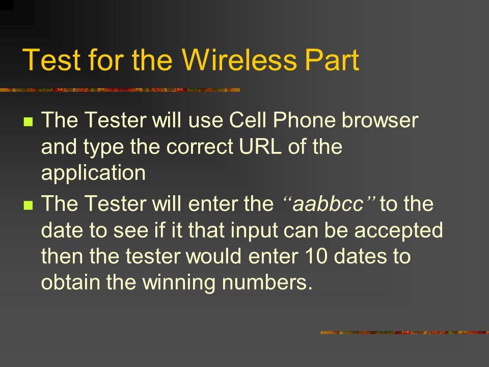 Test for the Wireless Part The Tester will use Cell Phone browser and type the correct URL of the application The Tester will enter the aabbcc to the date to see if it that input can be accepted then the tester would enter 10 dates to obtain the winning numbers.