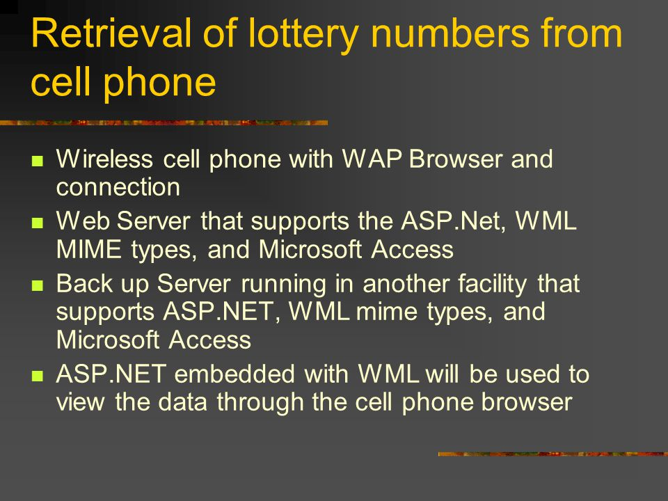 Retrieval of lottery numbers from cell phone Wireless cell phone with WAP Browser and connection Web Server that supports the ASP.Net, WML MIME types, and Microsoft Access Back up Server running in another facility that supports ASP.NET, WML mime types, and Microsoft Access ASP.NET embedded with WML will be used to view the data through the cell phone browser
