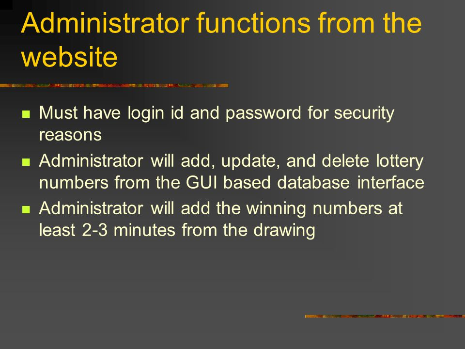 Administrator functions from the website Must have login id and password for security reasons Administrator will add, update, and delete lottery numbers from the GUI based database interface Administrator will add the winning numbers at least 2-3 minutes from the drawing