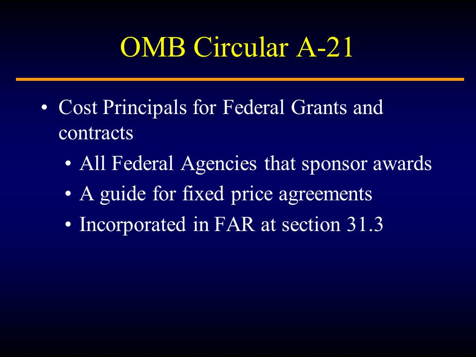 OMB Circular A-21 Cost Principals for Federal Grants and contracts All Federal Agencies that sponsor awards A guide for fixed price agreements Incorporated in FAR at section 31.3