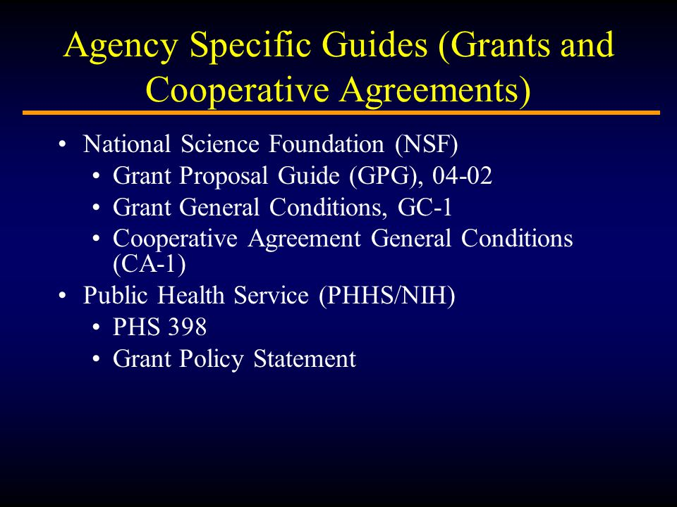 Agency Specific Guides (Grants and Cooperative Agreements) National Science Foundation (NSF) Grant Proposal Guide (GPG), Grant General Conditions, GC-1 Cooperative Agreement General Conditions (CA-1) Public Health Service (PHHS/NIH) PHS 398 Grant Policy Statement