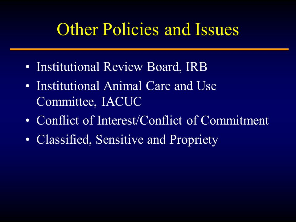 Other Policies and Issues Institutional Review Board, IRB Institutional Animal Care and Use Committee, IACUC Conflict of Interest/Conflict of Commitment Classified, Sensitive and Propriety