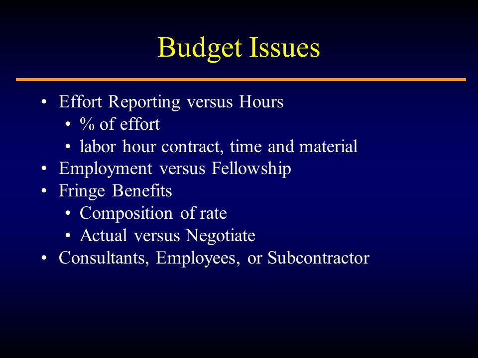 Budget Issues Effort Reporting versus Hours % of effort labor hour contract, time and material Employment versus Fellowship Fringe Benefits Composition of rate Actual versus Negotiate Consultants, Employees, or Subcontractor