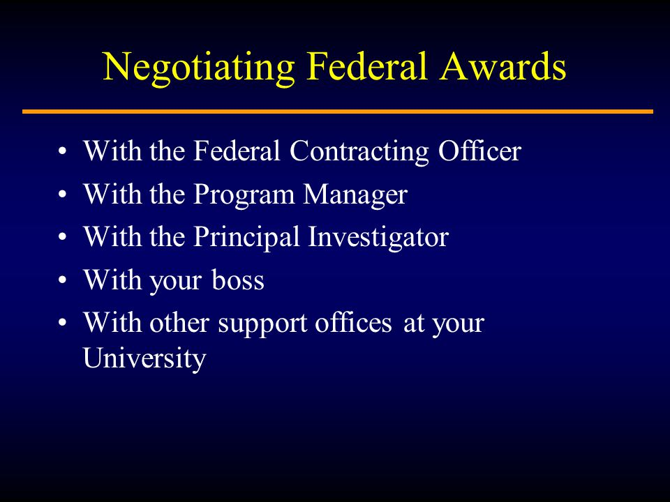 Negotiating Federal Awards With the Federal Contracting Officer With the Program Manager With the Principal Investigator With your boss With other support offices at your University