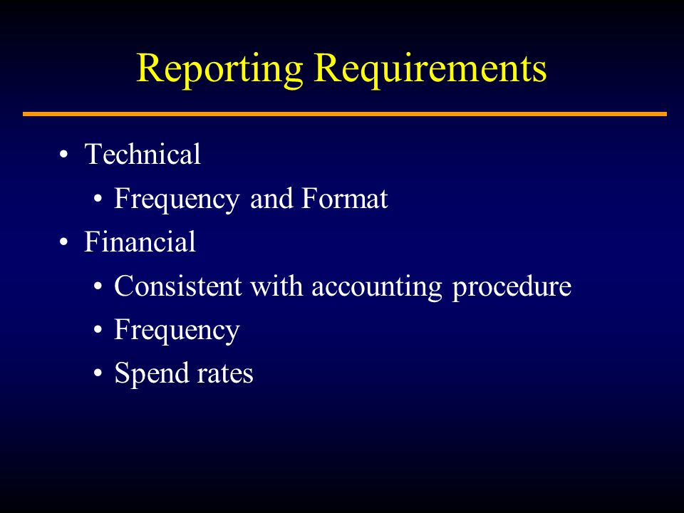 Reporting Requirements Technical Frequency and Format Financial Consistent with accounting procedure Frequency Spend rates