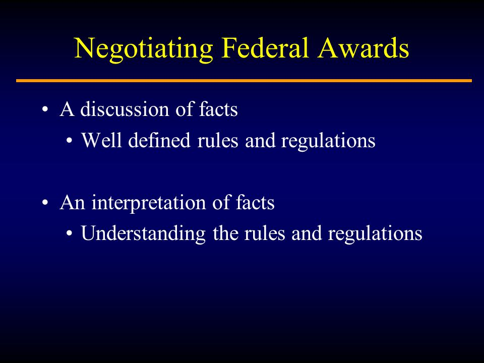 Negotiating Federal Awards A discussion of facts Well defined rules and regulations An interpretation of facts Understanding the rules and regulations