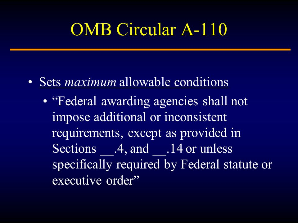 OMB Circular A-110 Sets maximum allowable conditions Federal awarding agencies shall not impose additional or inconsistent requirements, except as provided in Sections __.4, and __.14 or unless specifically required by Federal statute or executive order