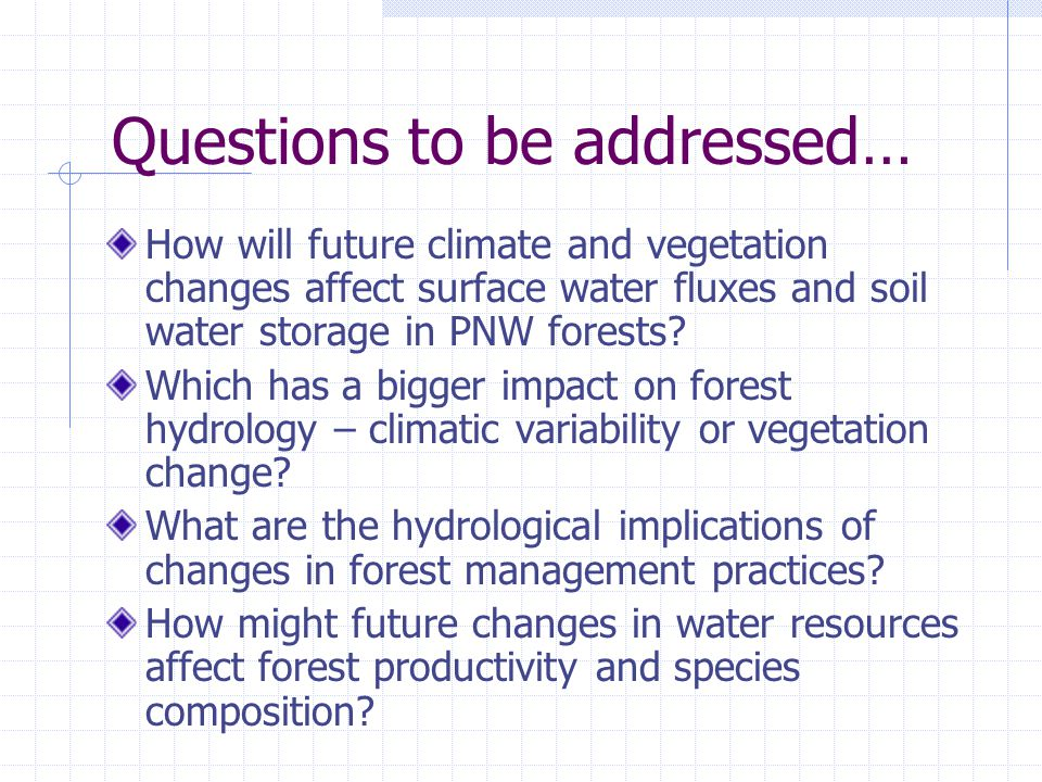 Questions to be addressed… How will future climate and vegetation changes affect surface water fluxes and soil water storage in PNW forests.