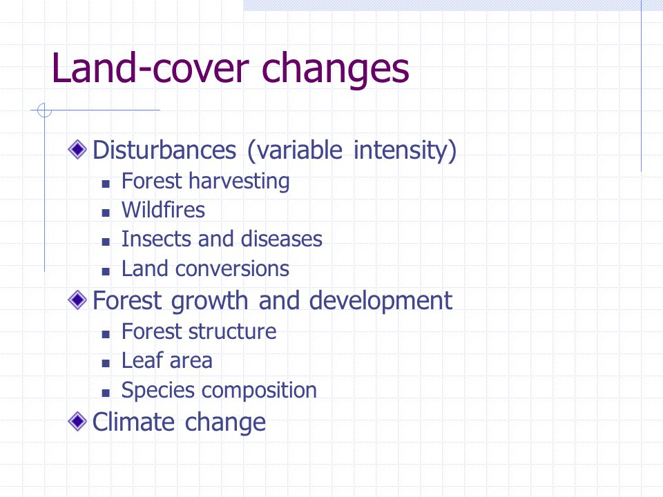 Land-cover changes Disturbances (variable intensity) Forest harvesting Wildfires Insects and diseases Land conversions Forest growth and development Forest structure Leaf area Species composition Climate change