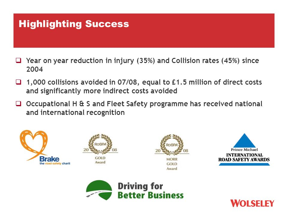  Year on year reduction in injury (35%) and Collision rates (45%) since 2004  1,000 collisions avoided in 07/08, equal to £1.5 million of direct costs and significantly more indirect costs avoided  Occupational H & S and Fleet Safety programme has received national and international recognition Highlighting Success