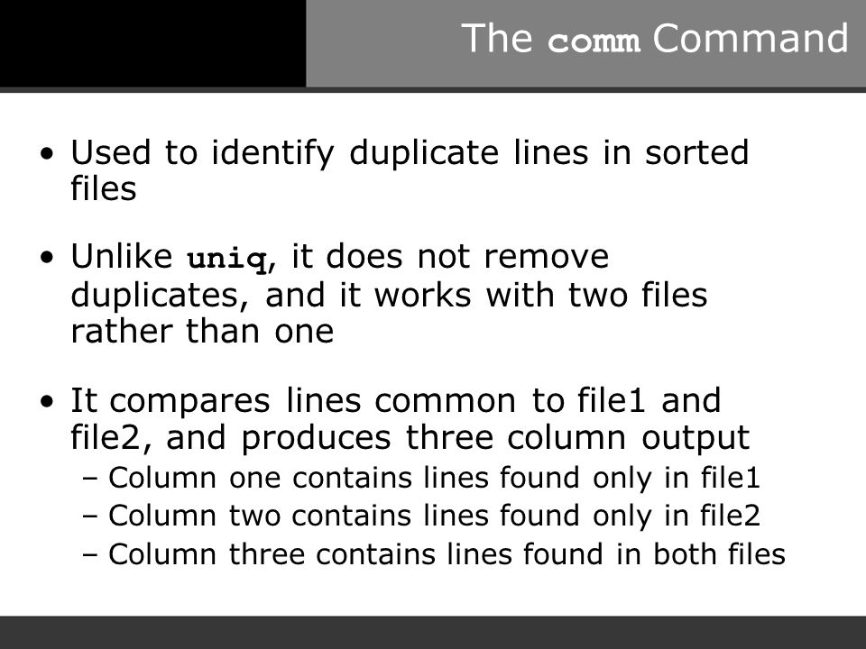 The comm Command Used to identify duplicate lines in sorted files Unlike uniq, it does not remove duplicates, and it works with two files rather than one It compares lines common to file1 and file2, and produces three column output –Column one contains lines found only in file1 –Column two contains lines found only in file2 –Column three contains lines found in both files