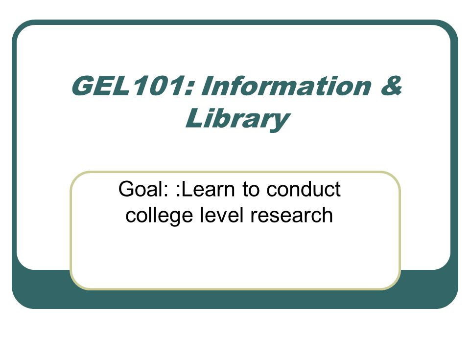 GEL101: Information & Library Goal: :Learn to conduct college level research