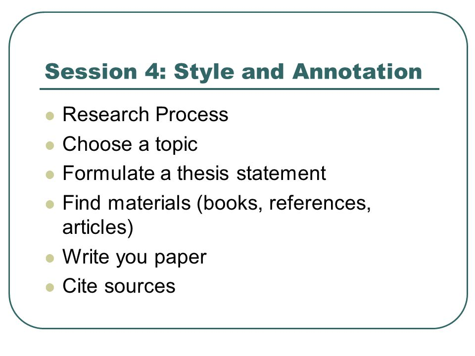Session 4: Style and Annotation Research Process Choose a topic Formulate a thesis statement Find materials (books, references, articles) Write you paper Cite sources