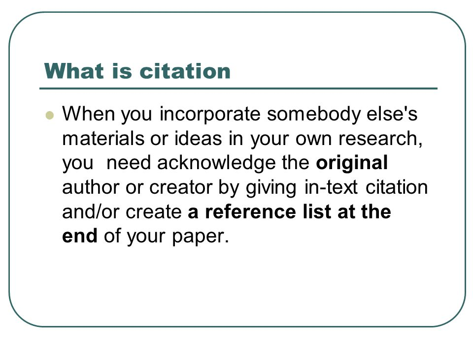 What is citation When you incorporate somebody else s materials or ideas in your own research, you need acknowledge the original author or creator by giving in-text citation and/or create a reference list at the end of your paper.
