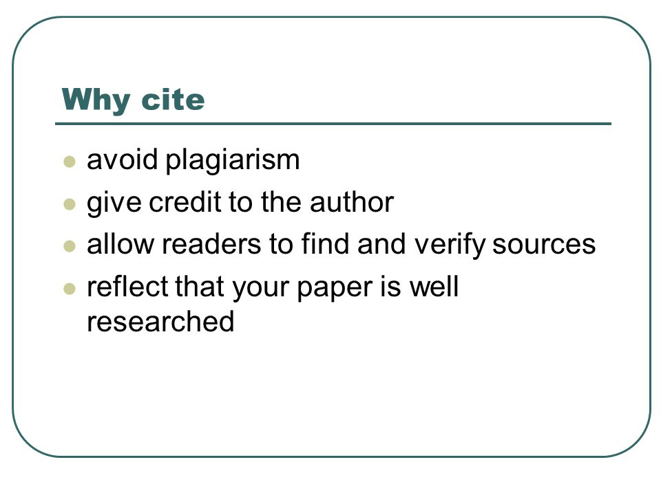 Why cite avoid plagiarism give credit to the author allow readers to find and verify sources reflect that your paper is well researched